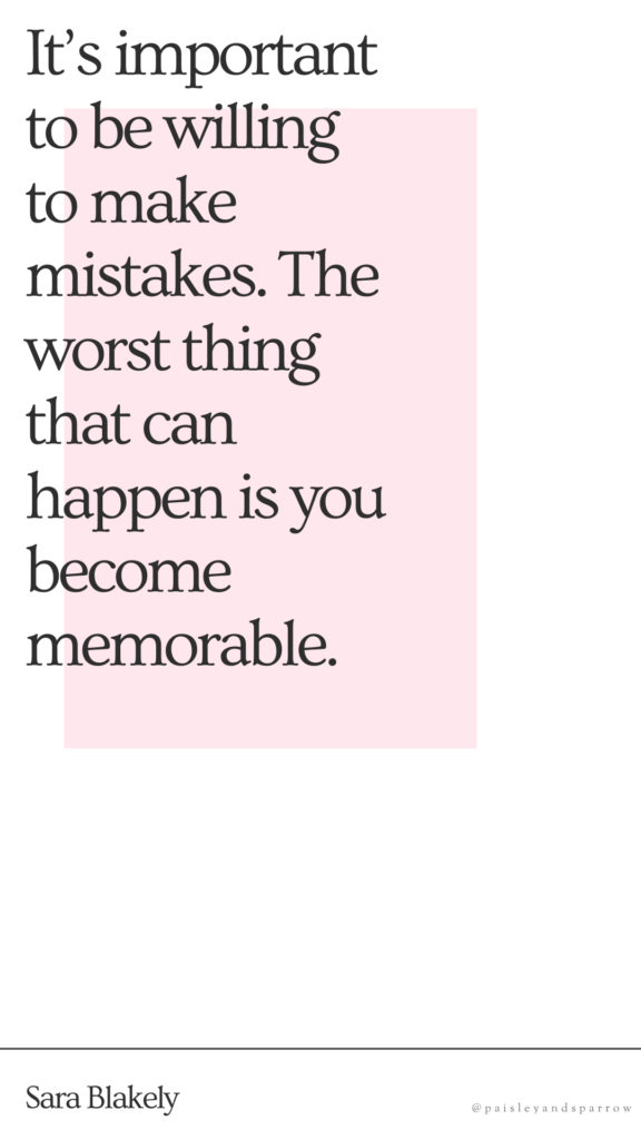It's important to be willing to make mistakes.The worst thing that can happen is you become memorable. - sara blakely (mompreneur quotes)