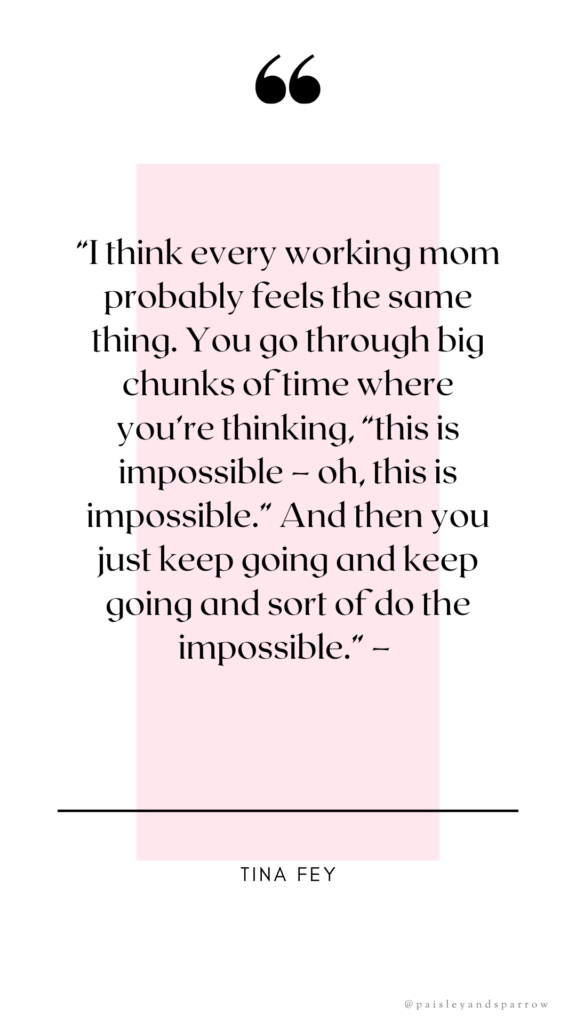 """""""I think every working mom probably feels the same thing.You go through big chunks of time where you're thinking, """"this is impossible – oh, this is impossible.""""And then you just keep going and keep going and sort of do the impossible.""""– tina fey"""